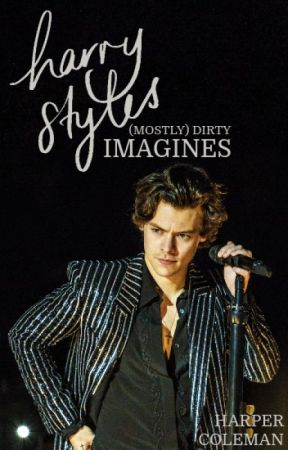 HARRY STYLES (MOSTLY) DIRTY IMAGINES by MrsHarperStyles