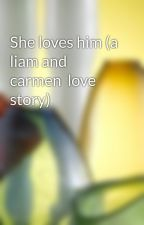 She loves him (a liam and carmen  love story) by loveumylove