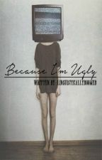 Because I'm Ugly by LinguisticallyDoomed