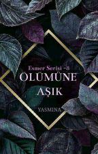 ESMER SERİSİ VIII- ÖLÜMÜNE AŞIK by yas_mi_na