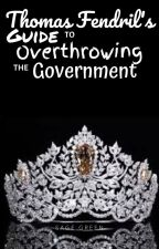 Thomas Fendril's Guide to Overthrowing the Government by Sage_Green_Boi