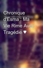 Chronique d'Esma : Ma Vie Rime Avec Tragédie ♥ by Chroniques_world