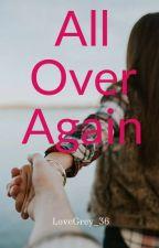 All Over Again by LoveGrey_36