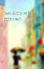 one day,you ll love me!! by princesscindrella