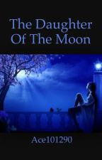 The Daughter of the Moon by Ace101290