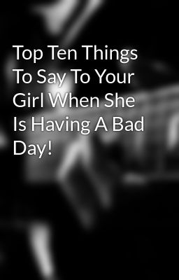Top Ten Things To Say To Your Girl When She Is Having A Bad Day!