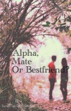 Alpha, Mate Or Bestfriend? by howl-to-the-moon