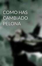 COMO HAS CAMBIADO  PELONA by AnethL02
