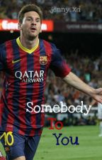 Somebody To You- Lionel Messi Fanfiction by _jenny_xd