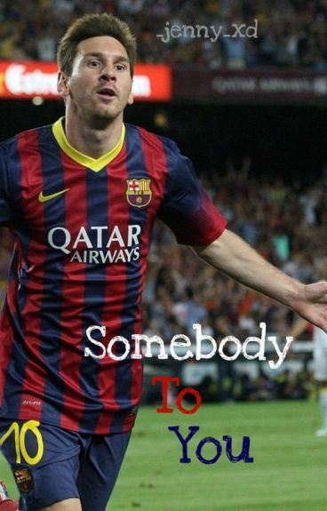 Somebody To You- Lionel Messi Fanfiction