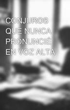 CONJUROS QUE NUNCA PRONUNCIÉ EN VOZ ALTA by DexterPabloxEscribe
