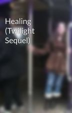 Healing (Twilight Sequel) by SharleenBrown