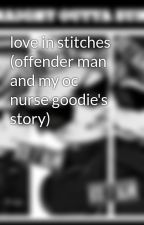 love in stitches (offender man and my oc nurse goodie's story) by rainbow-lover10