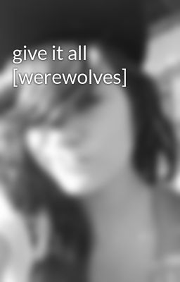 give it all [werewolves]