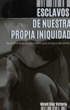 ESCLAVOS DE NUESTRA PROPIA INIQUIDAD by TartaLuna