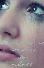 Short stories that will make you cry by mushy338