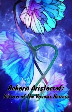 Reborn Aristocrat: Return of the Vicious Heiress by sweet254