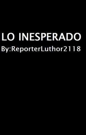 Lo Inesperado by ReporterLuthor2118