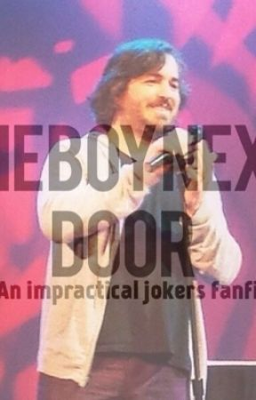 The boy next door (an Impractical Jokers Fanfiction) by BarbaraSuchecka
