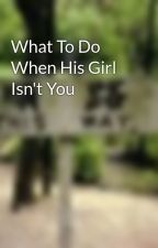 What To Do When His Girl Isn't You by mollygrace3
