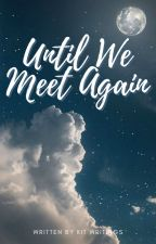 Until We Meet Again (A Tragedy by Kit Writings) by kitwritings_