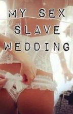 My Sex Slave Wedding by SweetiePieAngel0