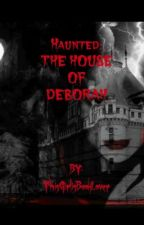 HAUNTED: THE HOUSE OF DEBORAH by flatteh