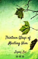 Thirteen Ways of Meeting Him by Jepoylee