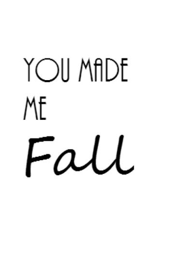 You made me fall.