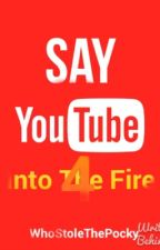 Say YouTube 4: Into The Fire by Nuclear-Pasta