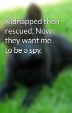 Kidnapped then rescued, Now they want me to be a spy. by nightwalker