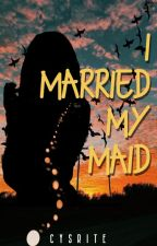 I Married my Maid (COMPLETED) by HeavenlyConnection