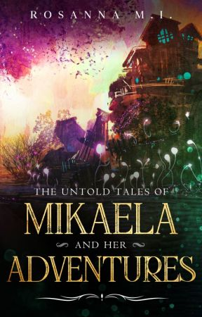 The Untold Tales of Mikaela and Her Adventures by RosannaMI