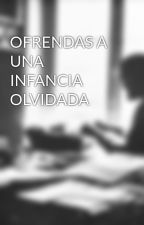 OFRENDAS A UNA INFANCIA OLVIDADA by DexterPabloxEscribe