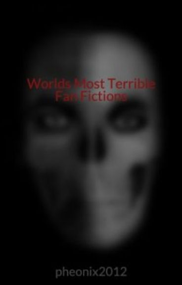 Worlds Most Terrible Fan Fictions by pheonix2012