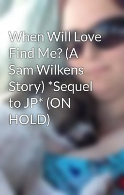 When Will Love Find Me? (A Sam Wilkens Story) *Sequel to JP* (ON HOLD)