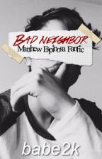 Bad Neighbor | Matthew Espinosa Fanfic by babe2k