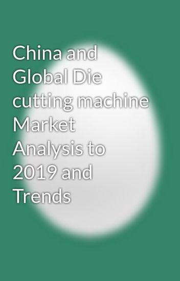 China and Global Die cutting machine Market Analysis to 2019 and