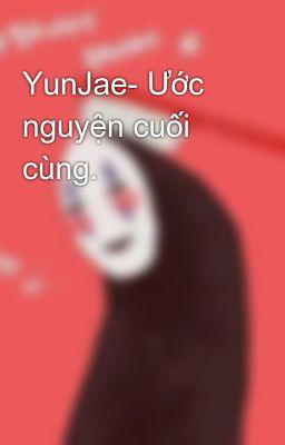 YunJae- Ước nguyện cuối cùng.
