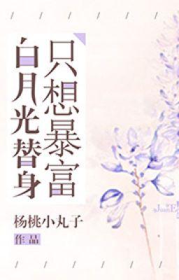 Đọc truyện [NT] Bạch nguyệt quang thế thân chỉ muốn phất nhanh - Dương Đào Tiểu Hoàn Tử.