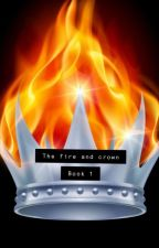 The Fire And Crown Book 1 by MaisieCClarke