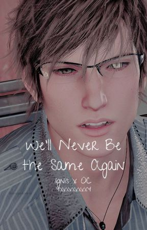We'll Never Be the Same Again (Ignis x OC) by YXxXxXxXxXY