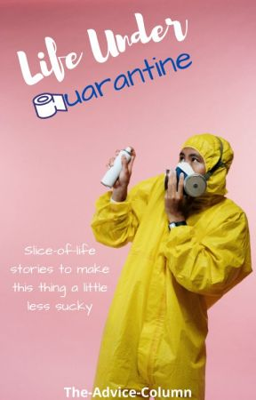 Life Under Quarantine by The-Advice-Column