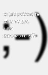 «Где работать мне тогда, чем заниматься?» by SergeyAvdeev888