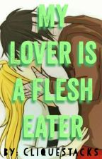 My Lover is a Flesh Eater  by CliqueStacks