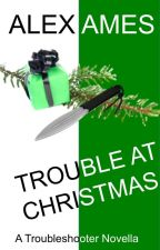 Trouble at Christmas (A Troubleshooter Novella) by alexames