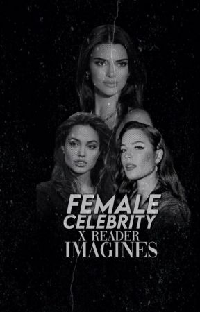 Female Celebrity x Reader Imagines by babyboyj15