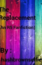 The Replacement (An R5 Fanfiction) by hashbrownselfie