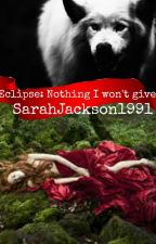 Eclipse: Nothing I Won't Give by SarahJackson1991