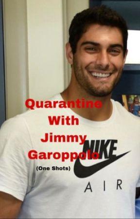 Quarantine with Jimmy Garoppolo {One Shots} by Ninergal